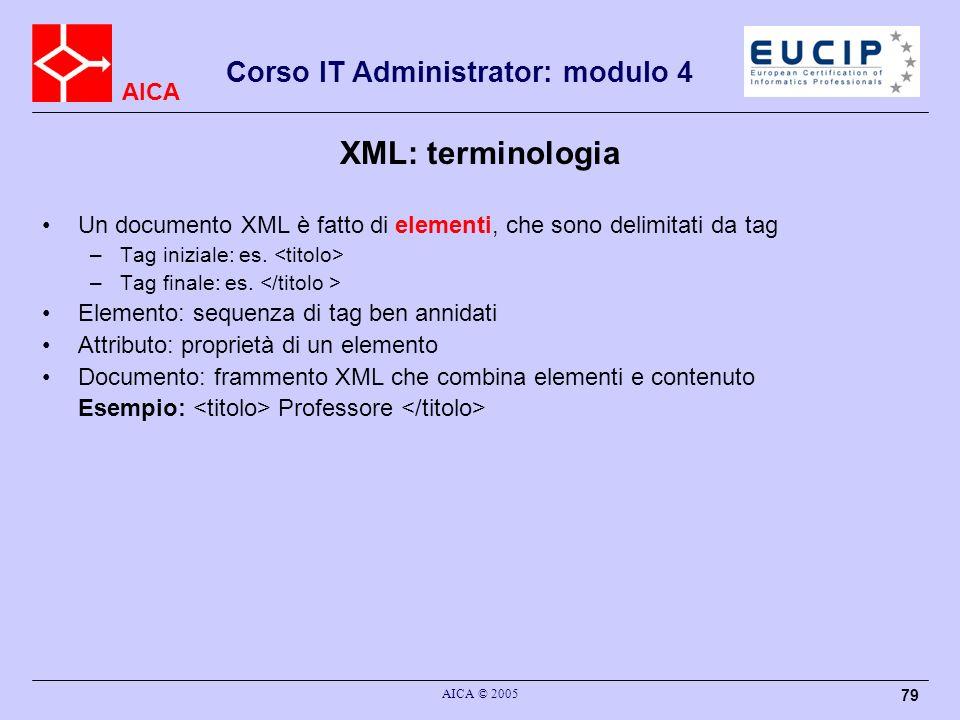 AICA Corso IT Administrator: modulo 4 AICA © 2005 79 XML: terminologia Un documento XML è fatto di elementi, che sono delimitati da tag –Tag iniziale: