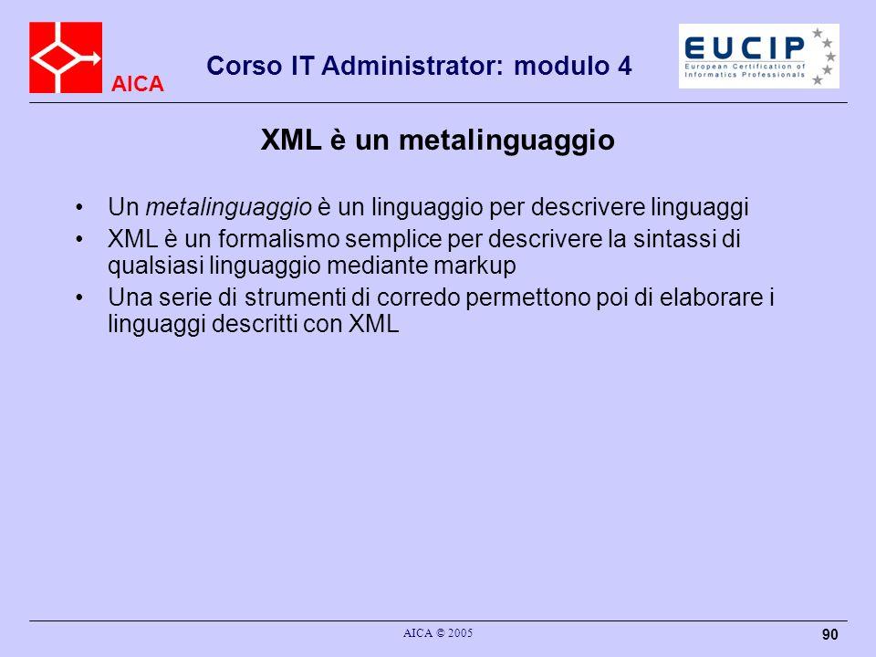 AICA Corso IT Administrator: modulo 4 AICA © 2005 90 XML è un metalinguaggio Un metalinguaggio è un linguaggio per descrivere linguaggi XML è un forma