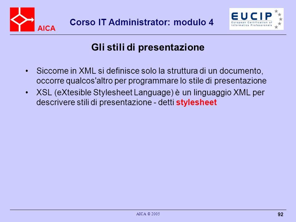 AICA Corso IT Administrator: modulo 4 AICA © 2005 92 Gli stili di presentazione Siccome in XML si definisce solo la struttura di un documento, occorre