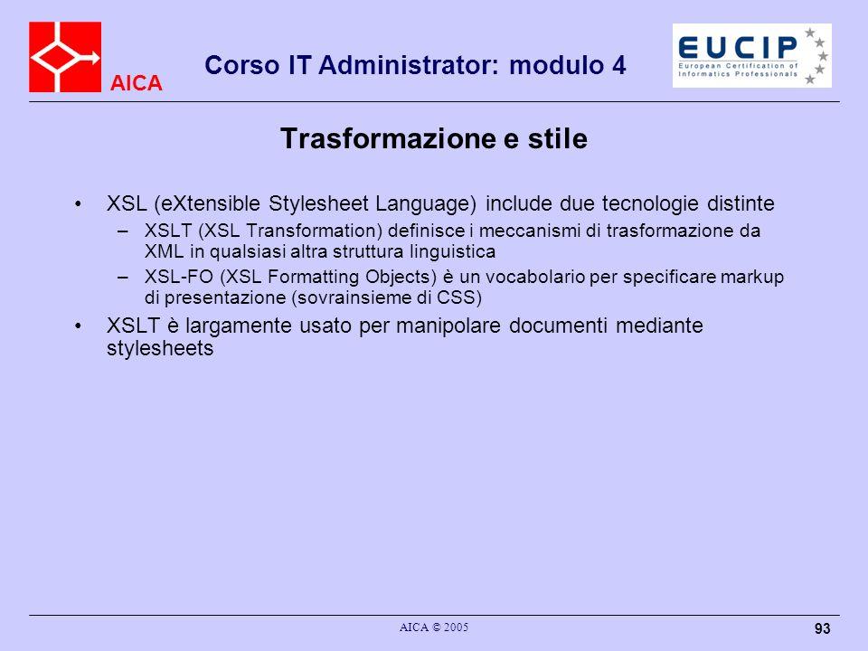AICA Corso IT Administrator: modulo 4 AICA © 2005 93 Trasformazione e stile XSL (eXtensible Stylesheet Language) include due tecnologie distinte –XSLT