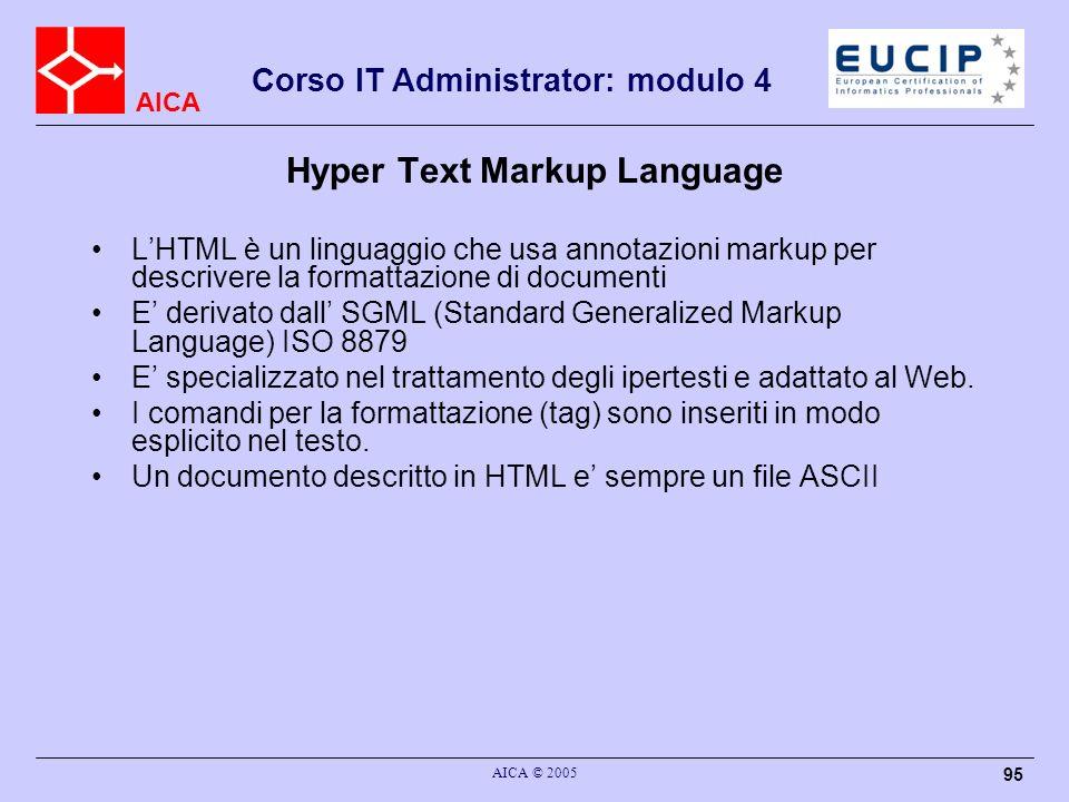AICA Corso IT Administrator: modulo 4 AICA © 2005 95 Hyper Text Markup Language LHTML è un linguaggio che usa annotazioni markup per descrivere la for
