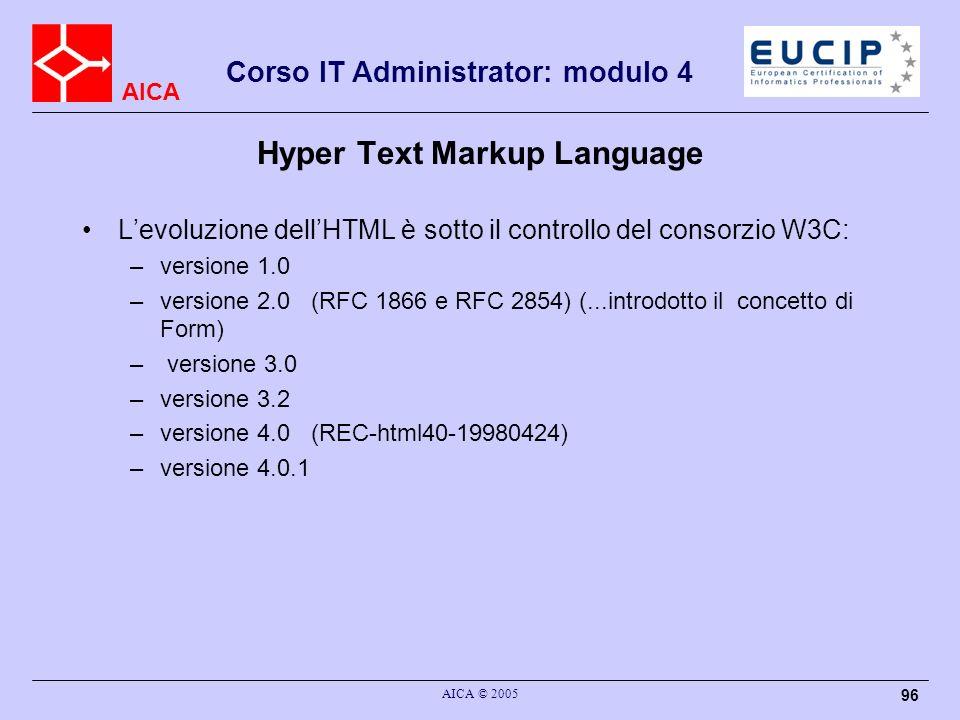 AICA Corso IT Administrator: modulo 4 AICA © 2005 96 Hyper Text Markup Language Levoluzione dellHTML è sotto il controllo del consorzio W3C: –versione