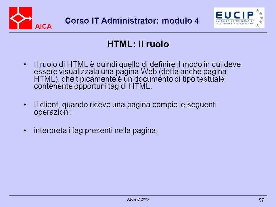AICA Corso IT Administrator: modulo 4 AICA © 2005 97 HTML: il ruolo Il ruolo di HTML è quindi quello di definire il modo in cui deve essere visualizza