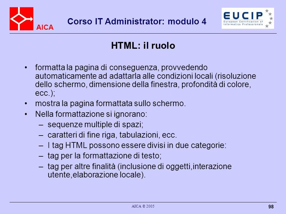 AICA Corso IT Administrator: modulo 4 AICA © 2005 98 HTML: il ruolo formatta la pagina di conseguenza, provvedendo automaticamente ad adattarla alle c