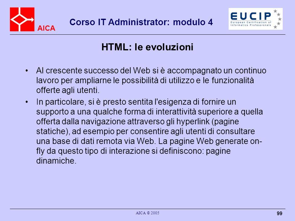 AICA Corso IT Administrator: modulo 4 AICA © 2005 99 HTML: le evoluzioni Al crescente successo del Web si è accompagnato un continuo lavoro per amplia