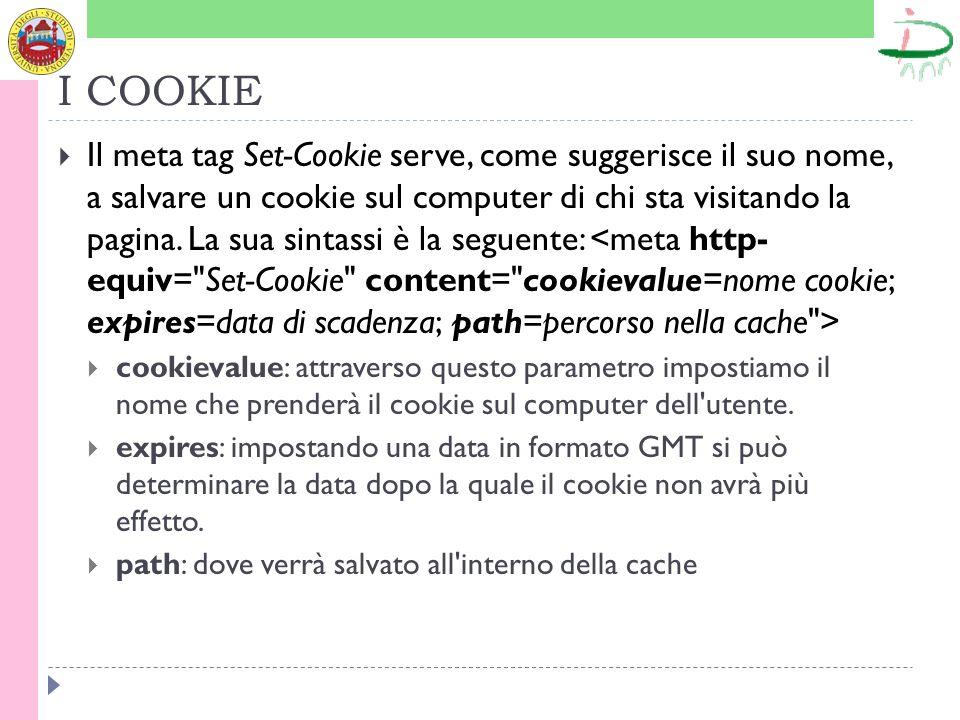 I COOKIE Il meta tag Set-Cookie serve, come suggerisce il suo nome, a salvare un cookie sul computer di chi sta visitando la pagina.