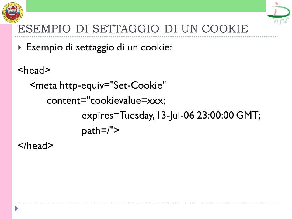 ESEMPIO DI SETTAGGIO DI UN COOKIE Esempio di settaggio di un cookie: <meta http-equiv= Set-Cookie content= cookievalue=xxx; expires=Tuesday, 13-Jul-06 23:00:00 GMT; path=/ >