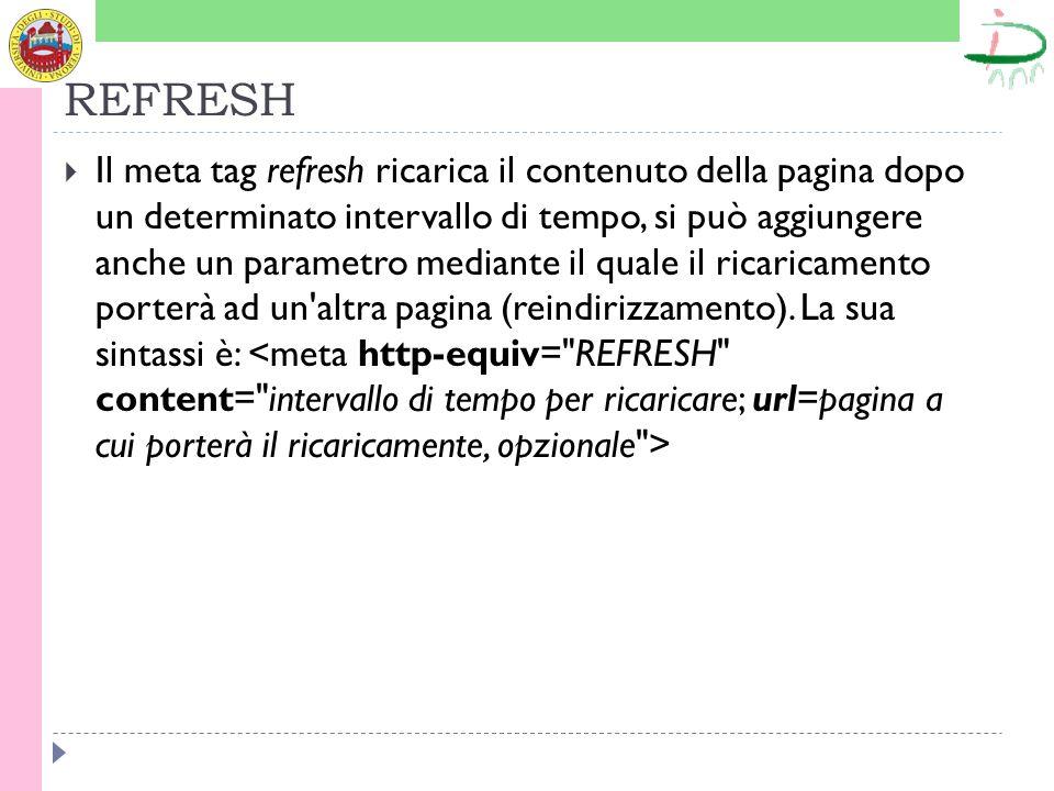 REFRESH Il meta tag refresh ricarica il contenuto della pagina dopo un determinato intervallo di tempo, si può aggiungere anche un parametro mediante il quale il ricaricamento porterà ad un altra pagina (reindirizzamento).
