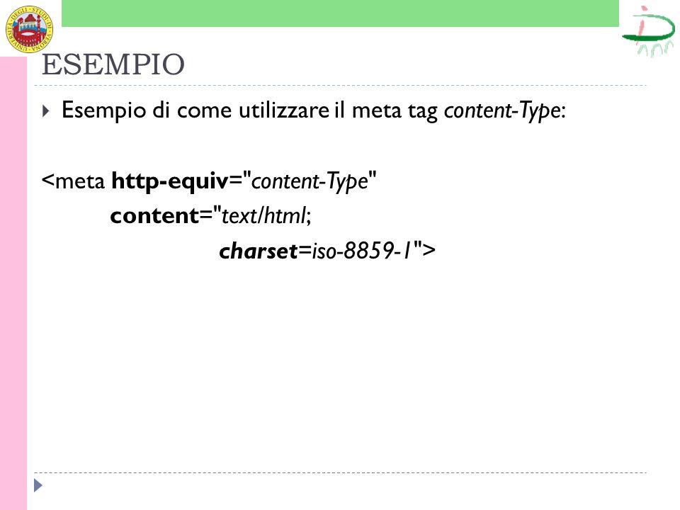 ESEMPIO Esempio di come utilizzare il meta tag content-Type: <meta http-equiv= content-Type content= text/html; charset=iso-8859-1 >