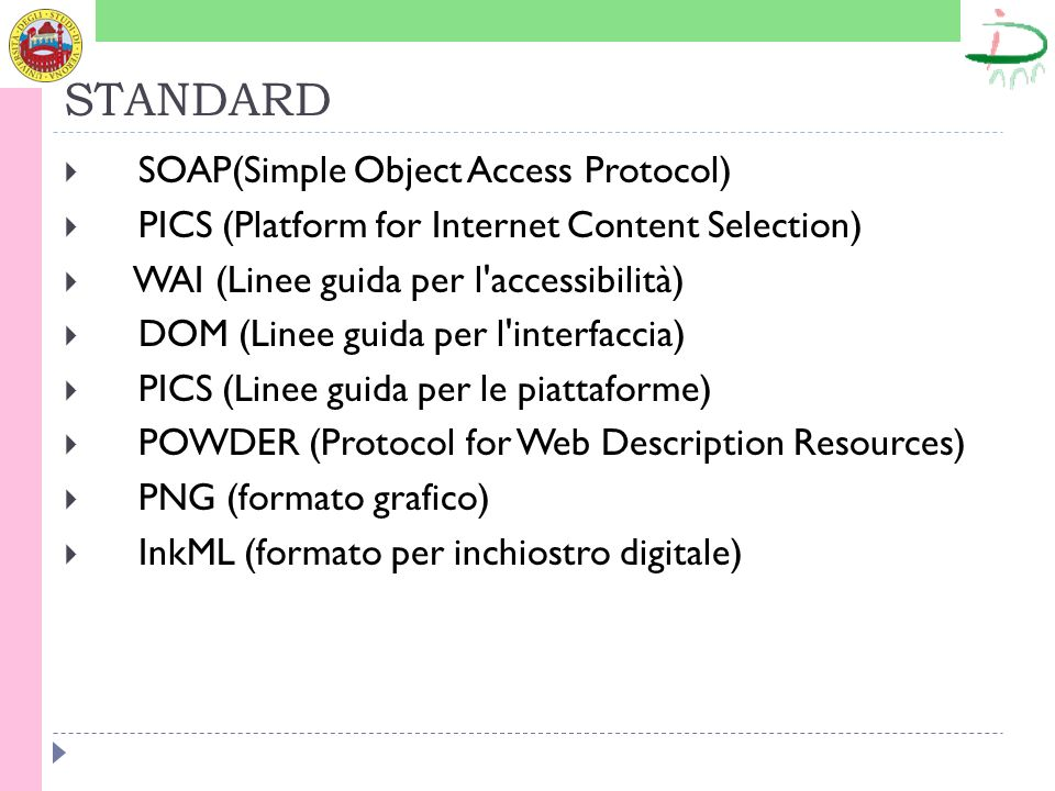 STANDARD SOAP(Simple Object Access Protocol) PICS (Platform for Internet Content Selection) WAI (Linee guida per l accessibilità) DOM (Linee guida per l interfaccia) PICS (Linee guida per le piattaforme) POWDER (Protocol for Web Description Resources) PNG (formato grafico) InkML (formato per inchiostro digitale)