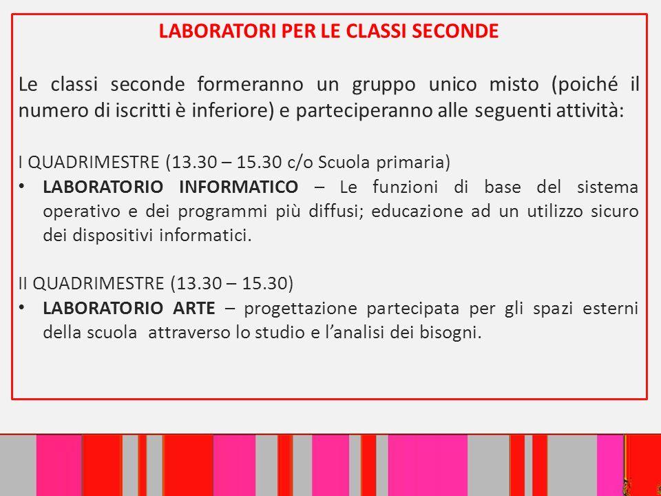 LABORATORI PER LE CLASSI SECONDE Le classi seconde formeranno un gruppo unico misto (poiché il numero di iscritti è inferiore) e parteciperanno alle s