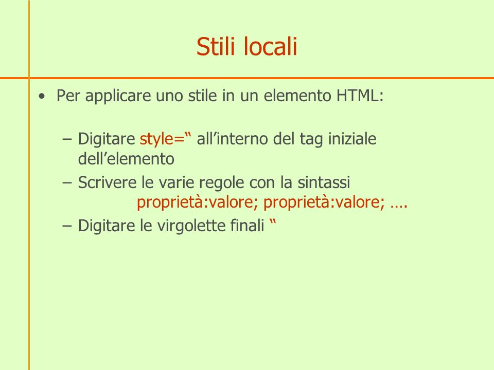 Stili locali Per applicare uno stile in un elemento HTML: –Digitare style= allinterno del tag iniziale dellelemento –Scrivere le varie regole con la s