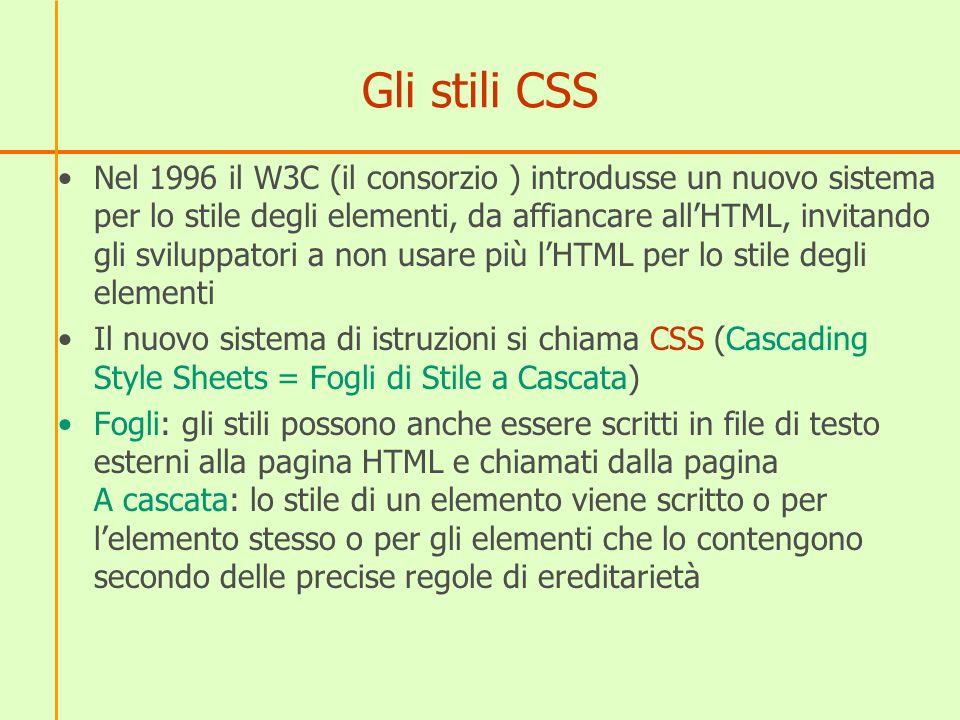 Gli stili CSS Nel 1996 il W3C (il consorzio ) introdusse un nuovo sistema per lo stile degli elementi, da affiancare allHTML, invitando gli sviluppato