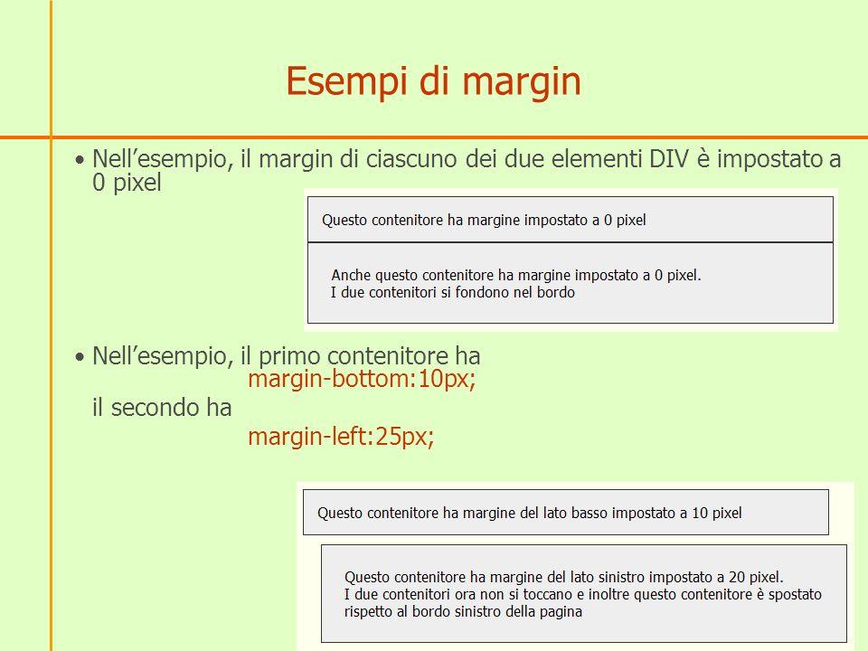 Esempi di margin Nellesempio, il margin di ciascuno dei due elementi DIV è impostato a 0 pixel Nellesempio, il primo contenitore ha margin-bottom:10px; il secondo ha margin-left:25px;
