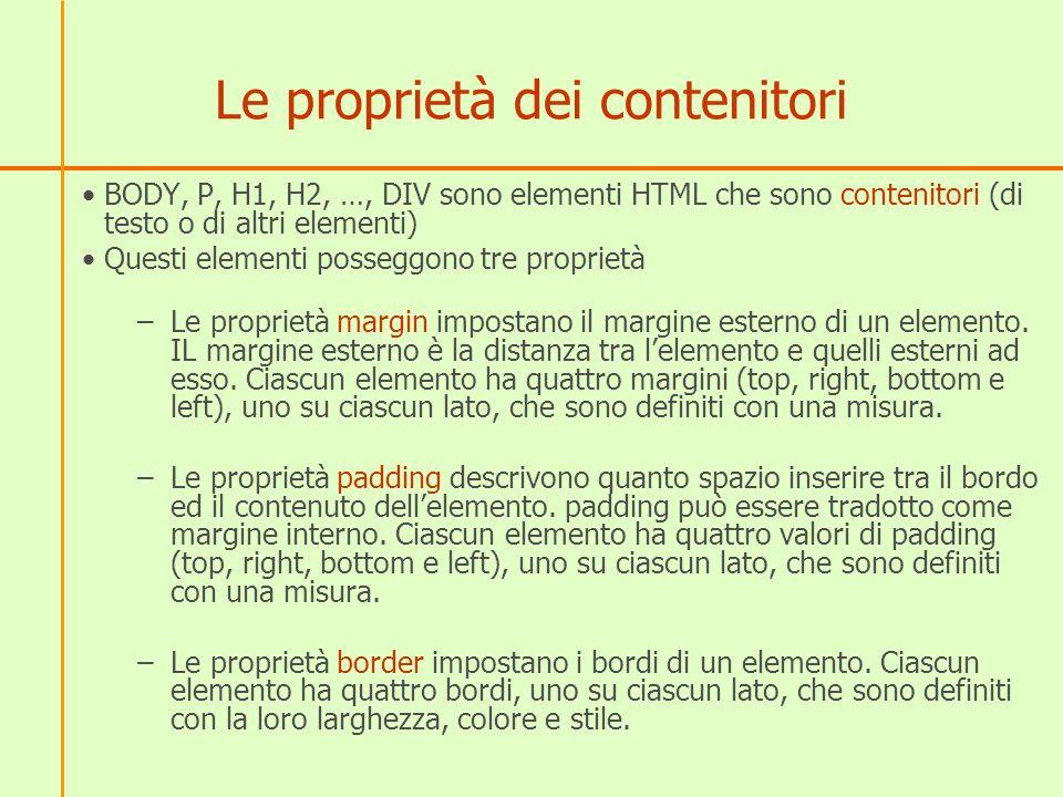 Le proprietà dei contenitori BODY, P, H1, H2, …, DIV sono elementi HTML che sono contenitori (di testo o di altri elementi) Questi elementi posseggono tre proprietà –Le proprietà margin impostano il margine esterno di un elemento.