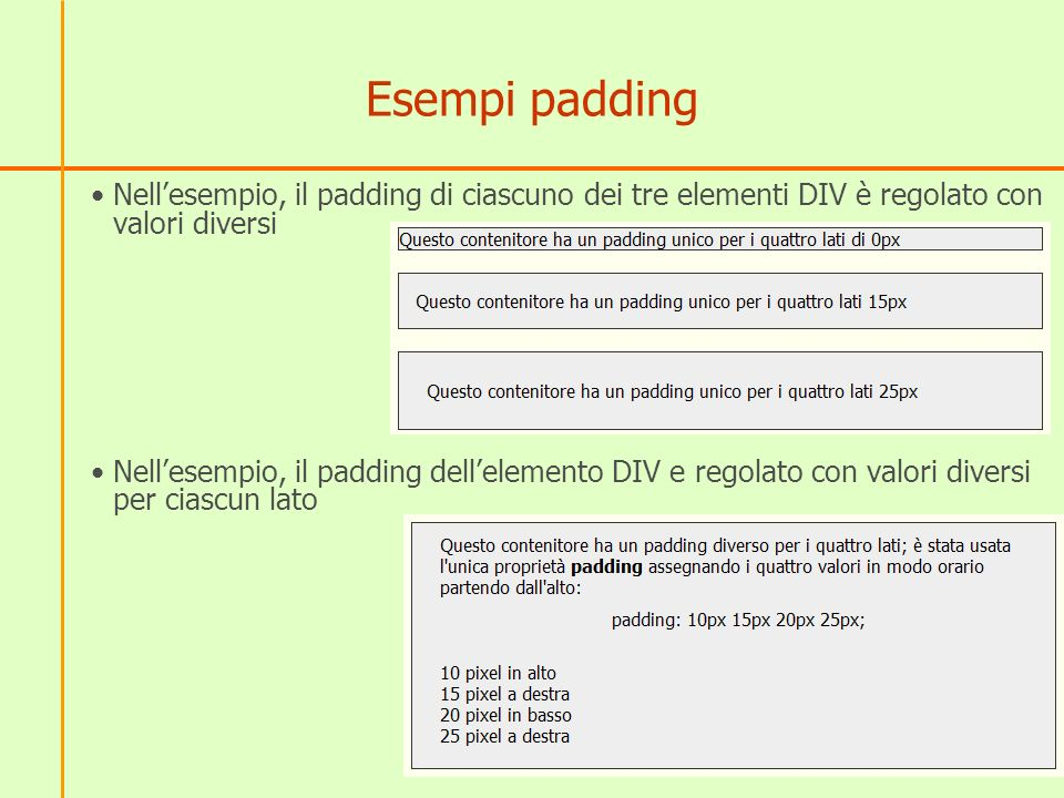 Esempi padding Nellesempio, il padding di ciascuno dei tre elementi DIV è regolato con valori diversi Nellesempio, il padding dellelemento DIV e regolato con valori diversi per ciascun lato