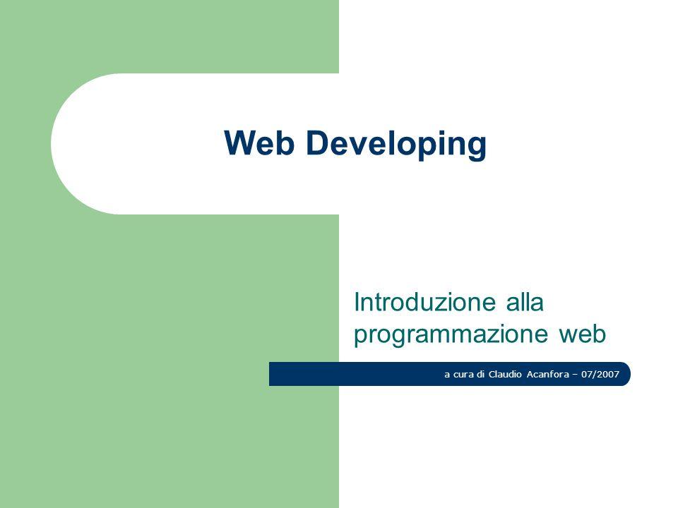 Web Developing Introduzione alla programmazione web a cura di Claudio Acanfora – 07/2007