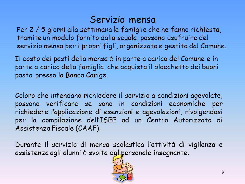 9 Servizio mensa Per 2 / 5 giorni alla settimana le famiglie che ne fanno richiesta, tramite un modulo fornito dalla scuola, possono usufruire del servizio mensa per i propri figli, organizzato e gestito dal Comune.