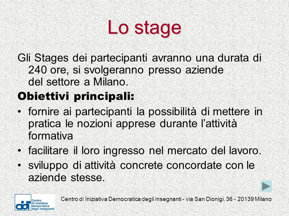 Centro di Iniziativa Democratica degli Insegnanti - via San Dionigi, 36 - 20139 Milano Lo stage Gli Stages dei partecipanti avranno una durata di 240 ore, si svolgeranno presso aziende del settore a Milano.