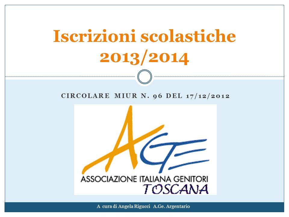 CIRCOLARE MIUR N. 96 DEL 17/12/2012 Iscrizioni scolastiche 2013/2014 A cura di Angela Rigucci A.Ge. Argentario