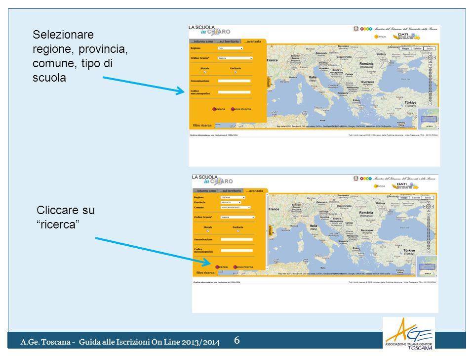 Selezionare regione, provincia, comune, tipo di scuola Cliccare su ricerca 6 A.Ge. Toscana - Guida alle Iscrizioni On Line 2013/2014