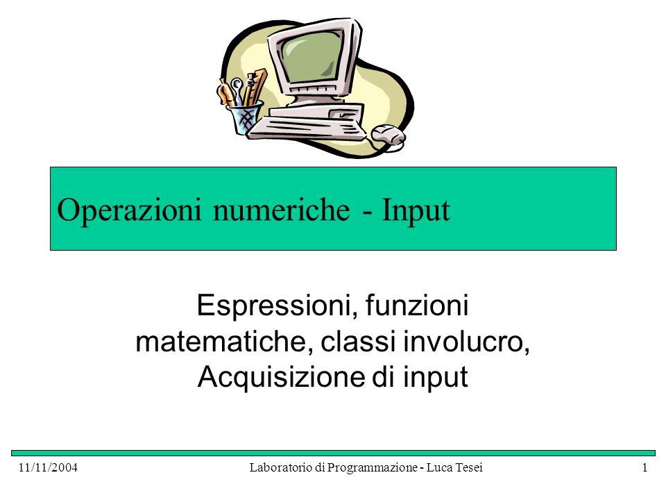 11/11/2004Laboratorio di Programmazione - Luca Tesei1 Operazioni numeriche - Input Espressioni, funzioni matematiche, classi involucro, Acquisizione di input