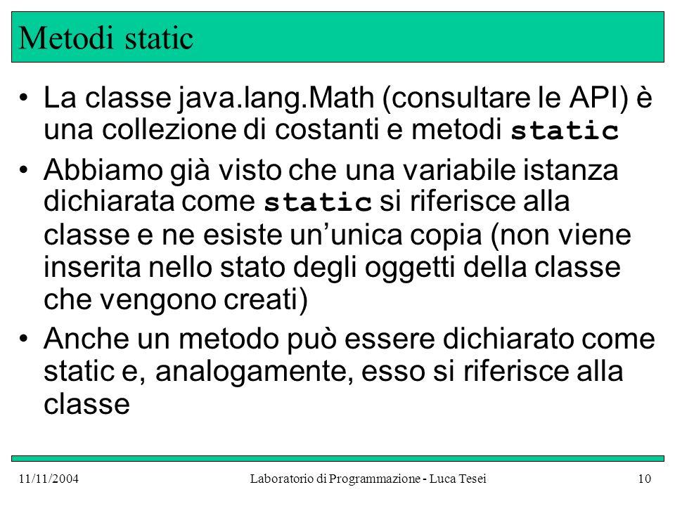 11/11/2004Laboratorio di Programmazione - Luca Tesei10 Metodi static La classe java.lang.Math (consultare le API) è una collezione di costanti e metod