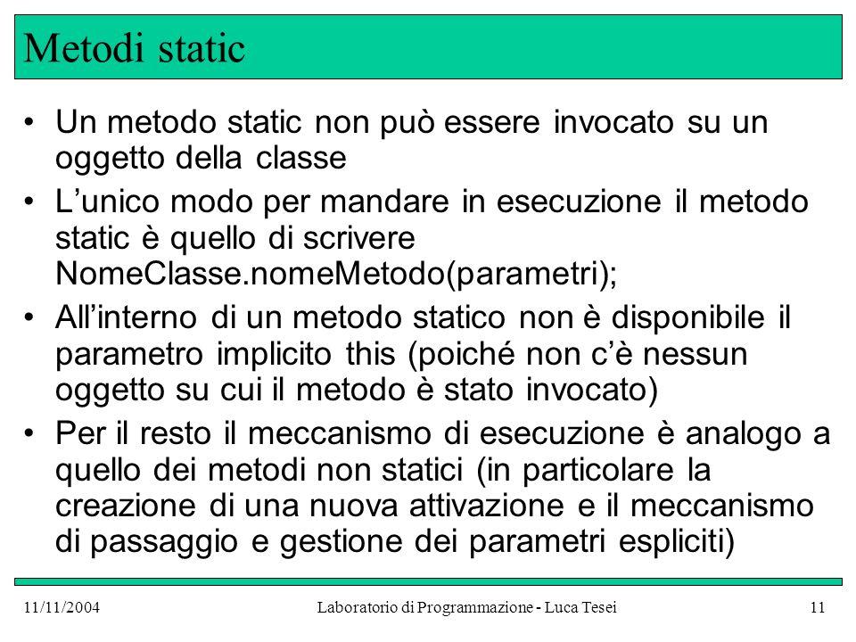 11/11/2004Laboratorio di Programmazione - Luca Tesei11 Metodi static Un metodo static non può essere invocato su un oggetto della classe Lunico modo p