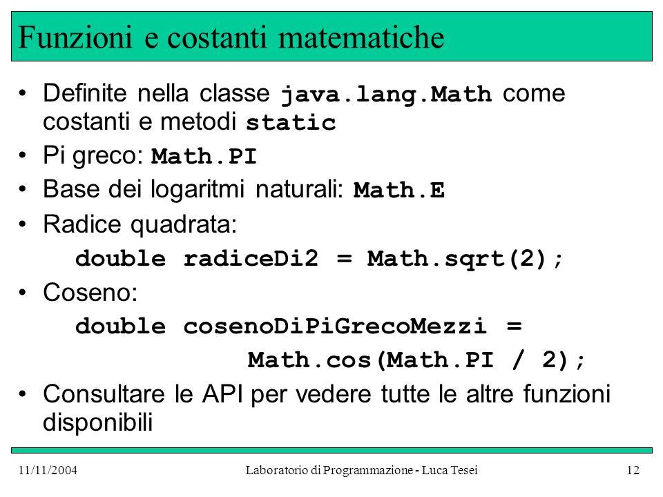 11/11/2004Laboratorio di Programmazione - Luca Tesei12 Funzioni e costanti matematiche Definite nella classe java.lang.Math come costanti e metodi static Pi greco: Math.PI Base dei logaritmi naturali: Math.E Radice quadrata: double radiceDi2 = Math.sqrt(2); Coseno: double cosenoDiPiGrecoMezzi = Math.cos(Math.PI / 2); Consultare le API per vedere tutte le altre funzioni disponibili