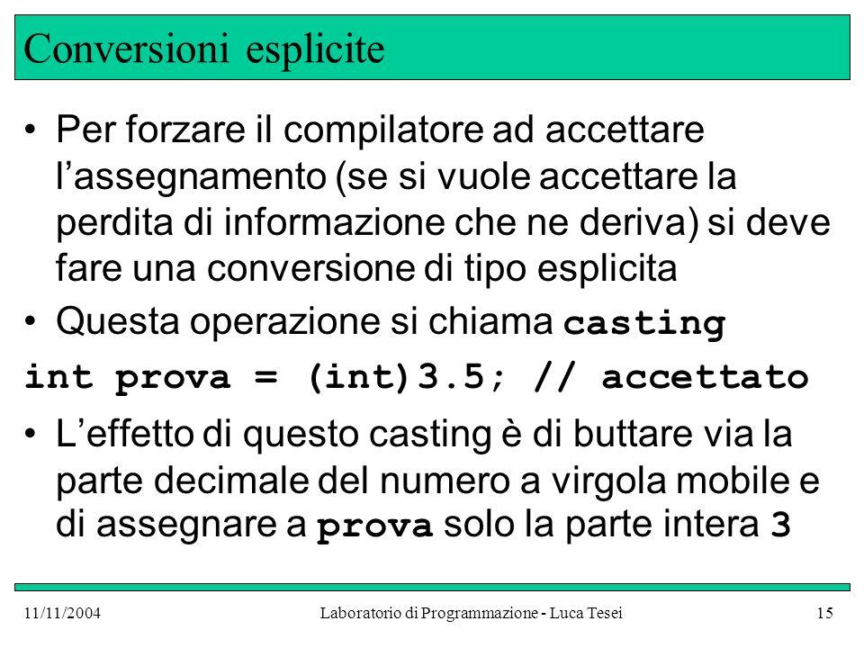 11/11/2004Laboratorio di Programmazione - Luca Tesei15 Conversioni esplicite Per forzare il compilatore ad accettare lassegnamento (se si vuole accett