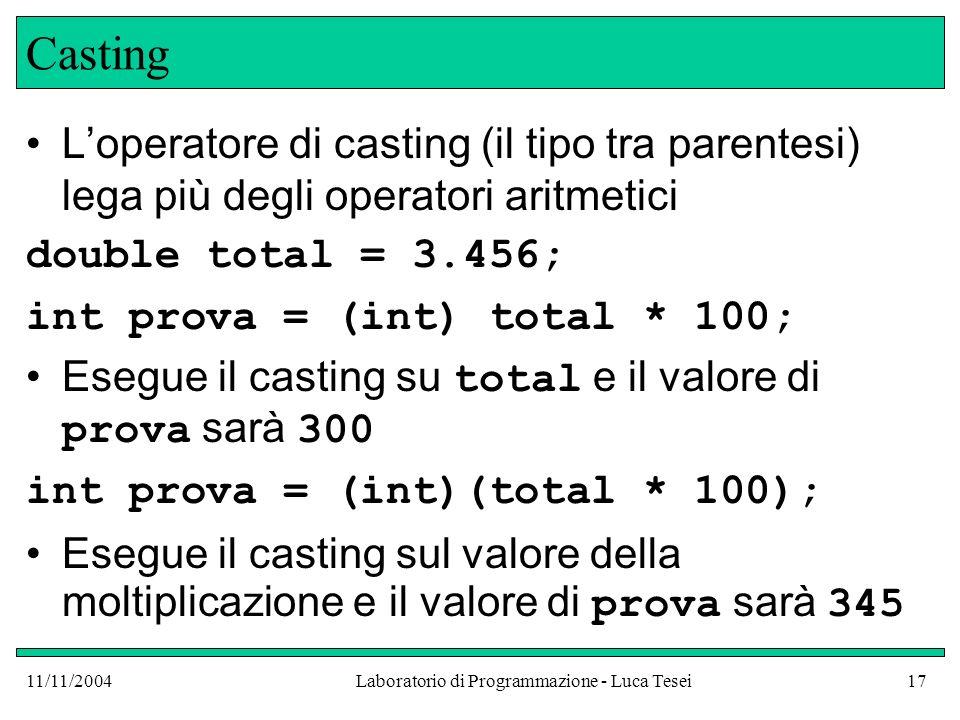 11/11/2004Laboratorio di Programmazione - Luca Tesei17 Casting Loperatore di casting (il tipo tra parentesi) lega più degli operatori aritmetici double total = 3.456; int prova = (int) total * 100; Esegue il casting su total e il valore di prova sarà 300 int prova = (int)(total * 100); Esegue il casting sul valore della moltiplicazione e il valore di prova sarà 345
