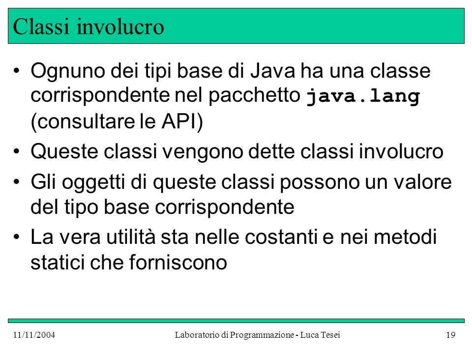 11/11/2004Laboratorio di Programmazione - Luca Tesei19 Classi involucro Ognuno dei tipi base di Java ha una classe corrispondente nel pacchetto java.l