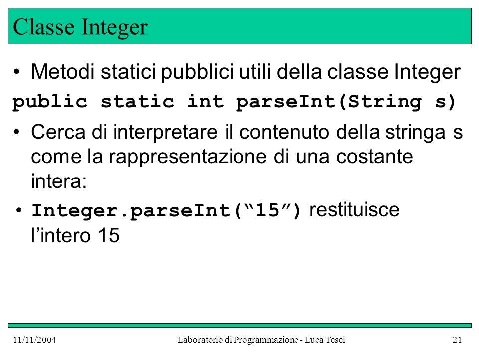 11/11/2004Laboratorio di Programmazione - Luca Tesei21 Classe Integer Metodi statici pubblici utili della classe Integer public static int parseInt(String s) Cerca di interpretare il contenuto della stringa s come la rappresentazione di una costante intera: Integer.parseInt(15) restituisce lintero 15