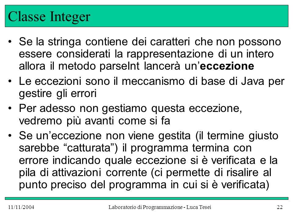 11/11/2004Laboratorio di Programmazione - Luca Tesei22 Classe Integer Se la stringa contiene dei caratteri che non possono essere considerati la rappresentazione di un intero allora il metodo parseInt lancerà uneccezione Le eccezioni sono il meccanismo di base di Java per gestire gli errori Per adesso non gestiamo questa eccezione, vedremo più avanti come si fa Se uneccezione non viene gestita (il termine giusto sarebbe catturata) il programma termina con errore indicando quale eccezione si è verificata e la pila di attivazioni corrente (ci permette di risalire al punto preciso del programma in cui si è verificata)