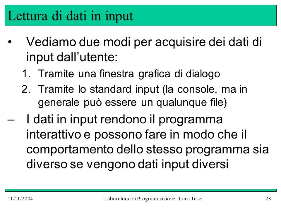 11/11/2004Laboratorio di Programmazione - Luca Tesei23 Lettura di dati in input Vediamo due modi per acquisire dei dati di input dallutente: 1.Tramite
