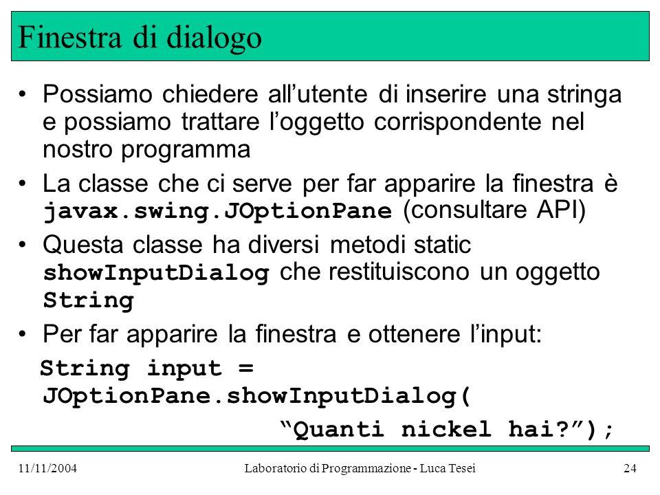 11/11/2004Laboratorio di Programmazione - Luca Tesei24 Finestra di dialogo Possiamo chiedere allutente di inserire una stringa e possiamo trattare loggetto corrispondente nel nostro programma La classe che ci serve per far apparire la finestra è javax.swing.JOptionPane (consultare API) Questa classe ha diversi metodi static showInputDialog che restituiscono un oggetto String Per far apparire la finestra e ottenere linput: String input = JOptionPane.showInputDialog( Quanti nickel hai );