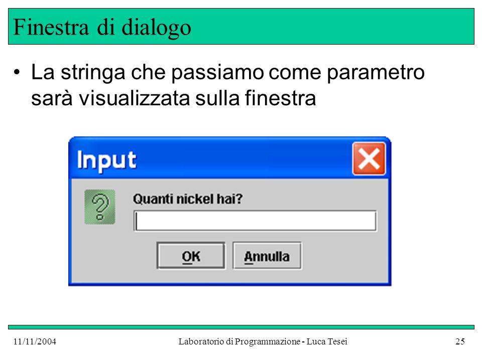 11/11/2004Laboratorio di Programmazione - Luca Tesei25 Finestra di dialogo La stringa che passiamo come parametro sarà visualizzata sulla finestra