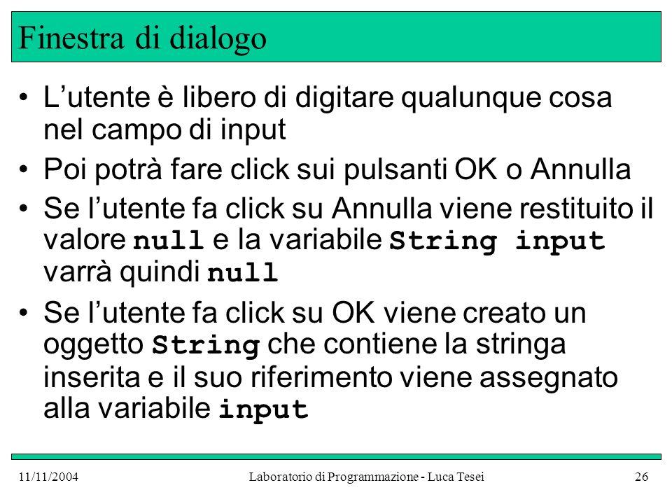 11/11/2004Laboratorio di Programmazione - Luca Tesei26 Finestra di dialogo Lutente è libero di digitare qualunque cosa nel campo di input Poi potrà fa