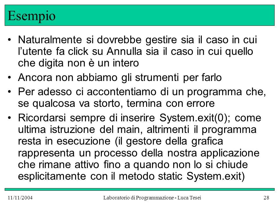 11/11/2004Laboratorio di Programmazione - Luca Tesei28 Esempio Naturalmente si dovrebbe gestire sia il caso in cui lutente fa click su Annulla sia il