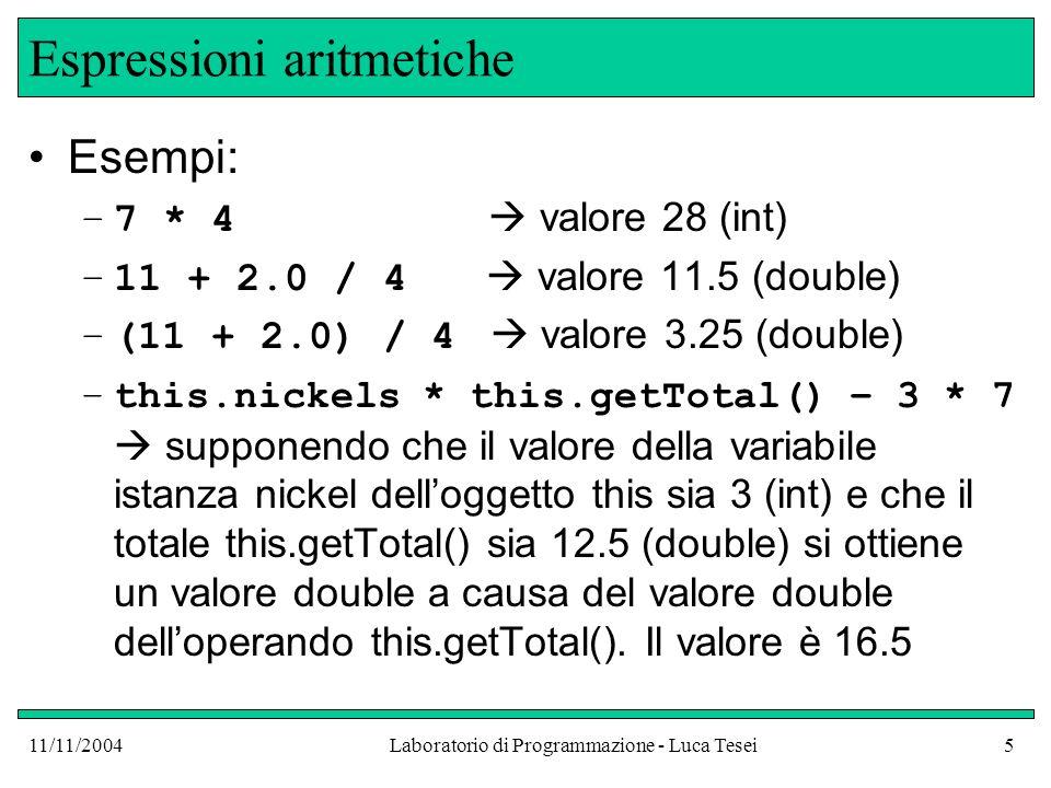 11/11/2004Laboratorio di Programmazione - Luca Tesei5 Espressioni aritmetiche Esempi: –7 * 4 valore 28 (int) –11 + 2.0 / 4 valore 11.5 (double) –(11 + 2.0) / 4 valore 3.25 (double) –this.nickels * this.getTotal() – 3 * 7 supponendo che il valore della variabile istanza nickel delloggetto this sia 3 (int) e che il totale this.getTotal() sia 12.5 (double) si ottiene un valore double a causa del valore double delloperando this.getTotal().