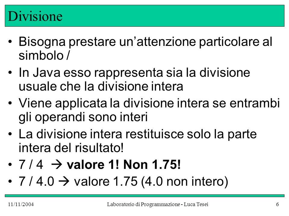 11/11/2004Laboratorio di Programmazione - Luca Tesei6 Divisione Bisogna prestare unattenzione particolare al simbolo / In Java esso rappresenta sia la divisione usuale che la divisione intera Viene applicata la divisione intera se entrambi gli operandi sono interi La divisione intera restituisce solo la parte intera del risultato.