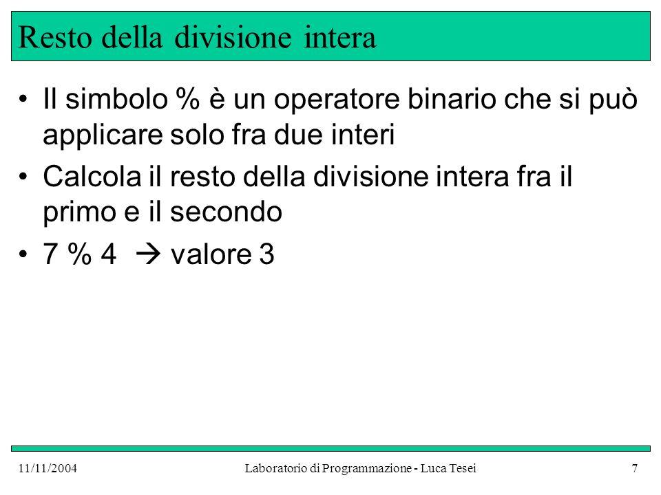 11/11/2004Laboratorio di Programmazione - Luca Tesei7 Resto della divisione intera Il simbolo % è un operatore binario che si può applicare solo fra due interi Calcola il resto della divisione intera fra il primo e il secondo 7 % 4 valore 3