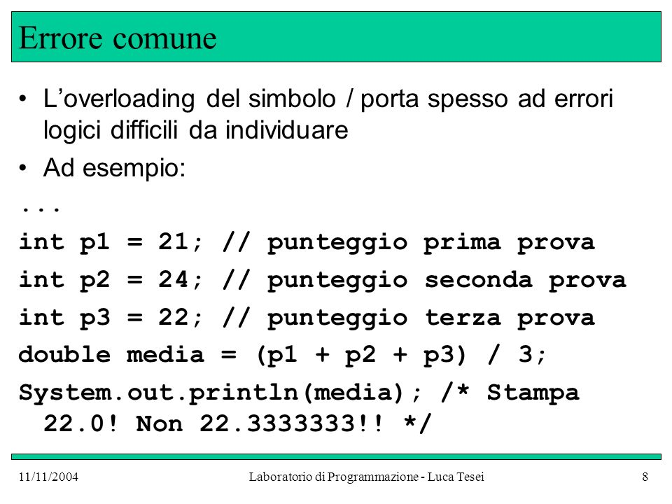 11/11/2004Laboratorio di Programmazione - Luca Tesei8 Errore comune Loverloading del simbolo / porta spesso ad errori logici difficili da individuare Ad esempio:...