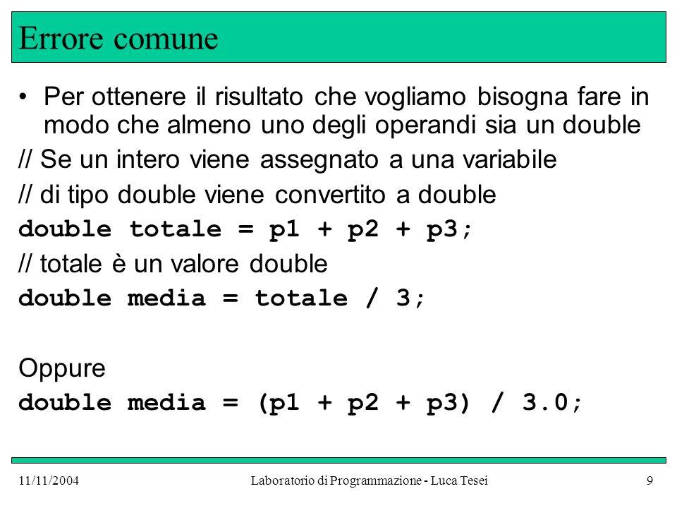 11/11/2004Laboratorio di Programmazione - Luca Tesei9 Errore comune Per ottenere il risultato che vogliamo bisogna fare in modo che almeno uno degli operandi sia un double // Se un intero viene assegnato a una variabile // di tipo double viene convertito a double double totale = p1 + p2 + p3; // totale è un valore double double media = totale / 3; Oppure double media = (p1 + p2 + p3) / 3.0;