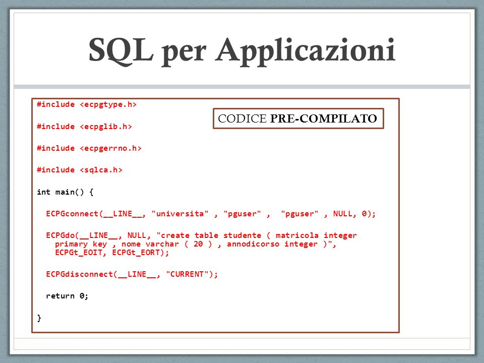 SQL per Applicazioni #include int main() { ECPGconnect(__LINE__, universita , pguser , pguser , NULL, 0); ECPGdo(__LINE__, NULL, create table studente ( matricola integer primary key, nome varchar ( 20 ), annodicorso integer ) , ECPGt_EOIT, ECPGt_EORT); ECPGdisconnect(__LINE__, CURRENT ); return 0; } CODICE PRE-COMPILATO