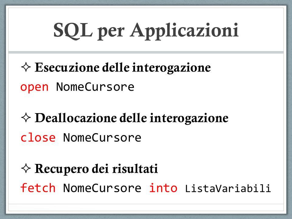 SQL per Applicazioni Esecuzione delle interogazione open NomeCursore Deallocazione delle interogazione close NomeCursore Recupero dei risultati fetch NomeCursore into ListaVariabili