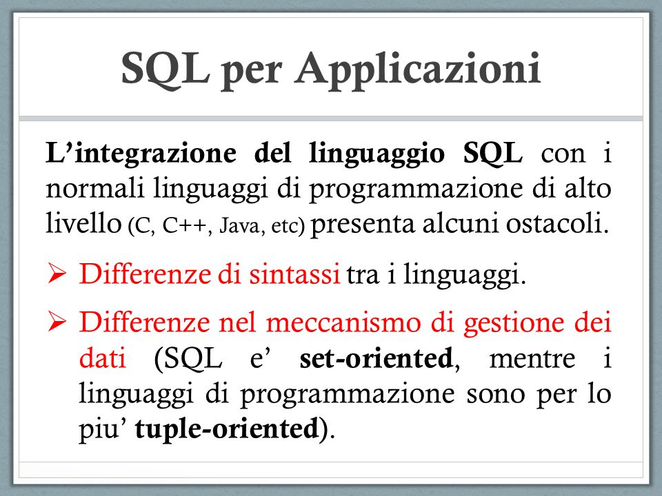 SQL per Applicazioni Lintegrazione del linguaggio SQL con i normali linguaggi di programmazione di alto livello (C, C++, Java, etc) presenta alcuni ostacoli.