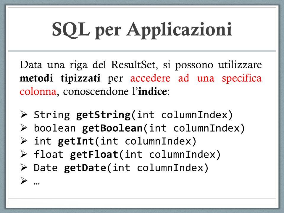 SQL per Applicazioni Data una riga del ResultSet, si possono utilizzare metodi tipizzati per accedere ad una specifica colonna, conoscendone l indice : String getString(int columnIndex) boolean getBoolean(int columnIndex) int getInt(int columnIndex) float getFloat(int columnIndex) Date getDate(int columnIndex) …