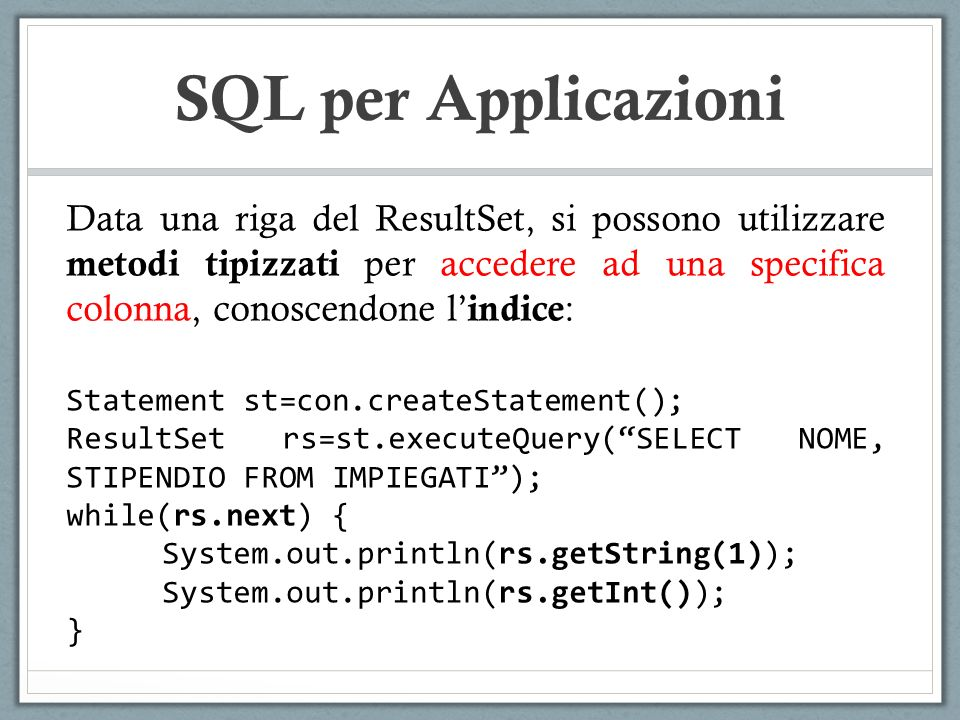 SQL per Applicazioni Data una riga del ResultSet, si possono utilizzare metodi tipizzati per accedere ad una specifica colonna, conoscendone l indice : Statement st=con.createStatement(); ResultSet rs=st.executeQuery(SELECT NOME, STIPENDIO FROM IMPIEGATI); while(rs.next) { System.out.println(rs.getString(1)); System.out.println(rs.getInt()); }