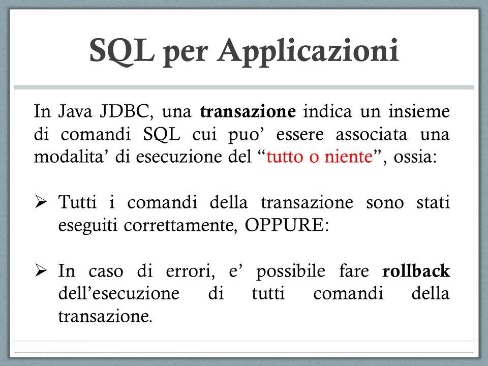 SQL per Applicazioni In Java JDBC, una transazione indica un insieme di comandi SQL cui puo essere associata una modalita di esecuzione del tutto o niente, ossia: Tutti i comandi della transazione sono stati eseguiti correttamente, OPPURE: In caso di errori, e possibile fare rollback dellesecuzione di tutti comandi della transazione.